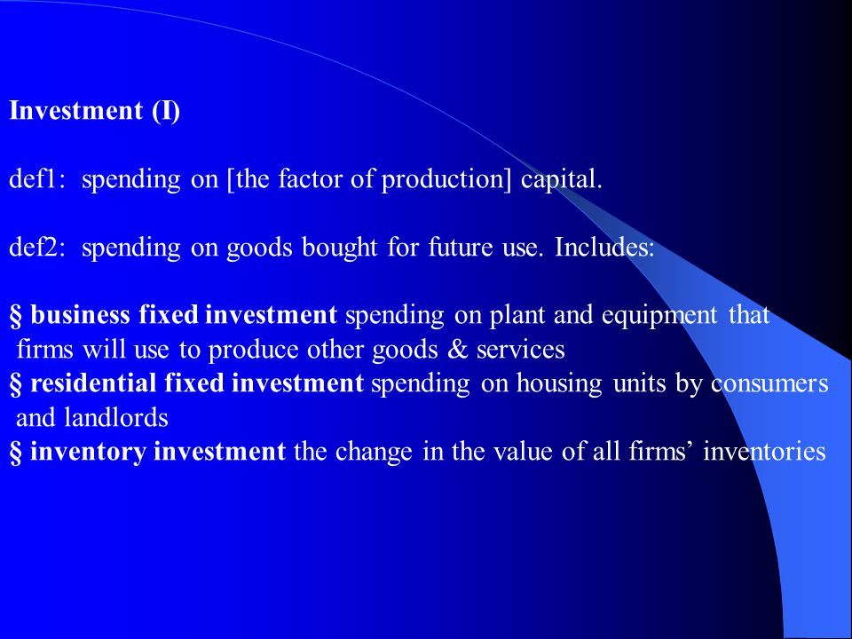 Investment (I) def1: spending on [the factor of production] capital. def2: spending on goods bought for future use. Includes: